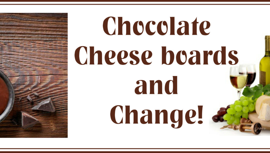 Chocolate Cheese Boards and Change!